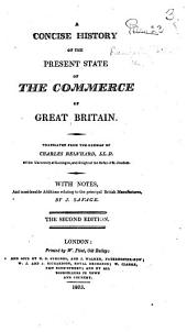 A Concise History of the present state of the Commerce of Great Britain. Translated ... with notes, and ... additions relating to the principal British manufactures, by J. Savage. The second edition