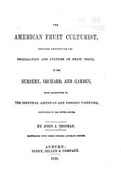The American Fruit Culturist: Containing Directions for the Propagation and Culture of Fruit Trees, in the Nursery, Orchard, and Garden, with Descriptions of the Principal American and Foreign Varieties, Cultivated in the United States