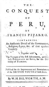 The Conquest of Peru, by Francis Pizarro. Containing an Authentic Detail of the Government, Religion, Laws, &c. of that Opulent Country. Together with the Voyages of the First Adventurers, Particularly Ferdinand de Soto, for the Discovery of Florida, Etc