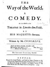 The Way of the World: A Comedy. As it is Acted at the Theatre in Lincolns-Inn-Fields, by His Majesty's Servants. Written by Mr. Congreve