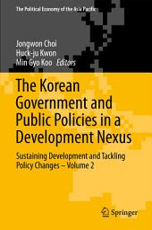 The Korean Government and Public Policies in a Development Nexus: Sustaining Development and Tackling Policy Changes –, Volume 2