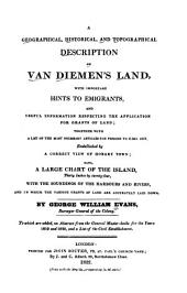 A Geographical, Historical, and Typographical Description of Van Diemen's Land: With Important Hints to Emigrants, and Useful Information Respecting the Application for Grants of Land ... Embellished by a Correct View of Hobart Town, Also, a Large Chart of the Island ...