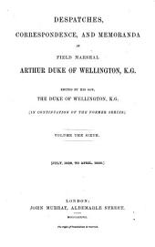 Despatches, Correspondence and Memoranda of Field Marshal Arthur Duke of Wellington: Edited by His Son, The Duke of Wellington. [In Continuation of the Former Series], Volume 6