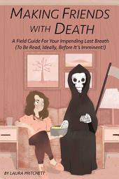 Making Friends with Death: A Field Guide for Your Impending Last Breath (to be read, ideally, before it's imminent!)