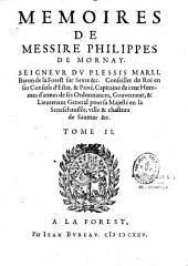Mémoires de Messire Philippe de Mornay, seigneur du Plessis Marli, contenans divers discours, instructions, lettres, et depesches par lui dresses ou escrites aux roys, roynes, princes princesses...depuis l'an 1572 jusques à l'an 1589, mise en ordre et pub