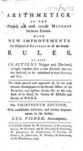 Arithmetick in the Plainest and Most Concise Methods Hitherto Extant. With New Improvements for Dispatch of Business in All the Several Rules. As Also Fractions Vulgar and Decimal ... The Thirteenth Edition, with Considerable Additions, and Curious Improvements, by the Author, Geo. Fisher ..