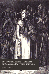 The story of madame Thérèse the cantinière; or,The French army in '92, tr. from the work of mm. Erckmann-Chatrain [sic] by two sisters, with an intr. and ed. by J. C. Ryle