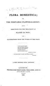 Flora Domestica, Or, The Portable Flower-garden: With Directions for the Treatment of Plants in Pots and Illustrations from the Works of the Poets ...