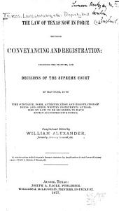 The Law of Texas Now in Force Touching Conveyancing and Registration: Including the Statutes, and Decisions of the Supreme Court of that State, as to the Substance, Form, Authentication and Registration of Deeds and Other Written Instruments Authorized by Law to be Recorded, to Have Effect as Constructive Notice