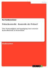 Polizeikontrolle - Kontrolle der Polizei?: Über Notwendigkeit und Ausprägung einer externen Kontrollbehörde in Deutschland