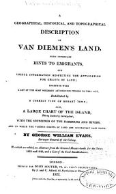 A Geographical, Historical, and Topographical Description of Van Diemen's Land: With Important Hints to Emigrants, and Useful Information Respecting the Application for Grants of Land
