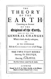 The Theory of the Earth: Containing an Account of the Original of the Earth, and of All the General Changes which it Hath Undergone, Or is to Undergo Till the Consummation of All Things