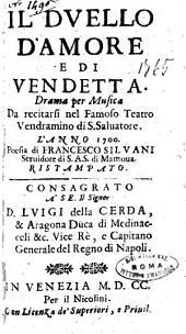 Il duello d'amore e di vendetta. Drama per musica da recitarsi nel famoso teatro Vendramino di S. Saluatore. L'anno 1700. Poesia di Francesco Siluani seruidore di S.A.S. di Mantoua