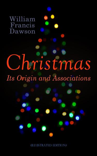 Christmas: Its Origin and Associations (Illustrated Edition)
