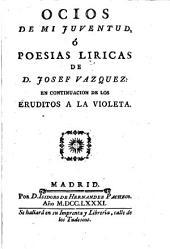 Ocios de mi juventud, ó Poesias liricas de D. Josef Vazquez, en continuacion de Los eruditos a la violeta