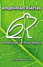 Amphibian Diaries: A Field Guide for Truth-Seekers