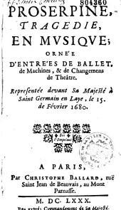 Proserpine: tragedie en musique ornée d'entrées de ballet, de machines & de changements de theatre : representée devant Sa Majesté à Saint Germain en Laye le troisième fevrier 1680