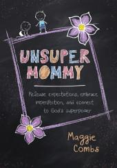 Unsuper Mommy: Release Expectations, Embrace Imperfection, and Connect to God's Superpower