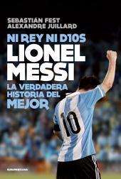 Ni rey ni Dios: Lionel Messi: la verdadera historia del mejor
