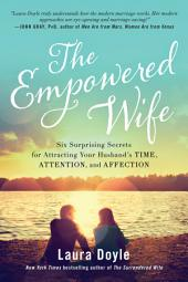 The Empowered Wife: Six Surprising Secrets for Attracting Your Husband s Time, Attention, and Affection