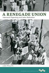 A Renegade Union: Interracial Organizing and Labor Radicalism