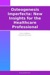 Osteogenesis Imperfecta: New Insights for the Healthcare Professional: 2011 Edition: ScholarlyPaper