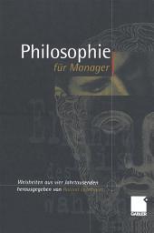 Philosophie für Manager: Weisheiten und Zitate aus vier Jahrtausenden für das heutige Wirtschaftsleben