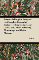 Fortune Telling for Everyone - A Complete Manual of Fortune-Telling by Astrology, Cards, Tea Leaves, Palmistry, Phrenology, and Other Methods