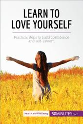 Learn to Love Yourself: Practical steps to build confidence and self-esteem