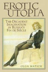 Erotic Utopia: The Decadent Imagination in Russia's Fin de Siecle