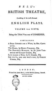 Bell's British Theatre, Consisting of the Most Esteemed English Plays. Volume the First [- Twenty-first]: Volume the sixth. Being the third volume of comedies. Containing A bold stroke for a wife, by Mrs. Centlivre. The miser, by Henry Fielding, esq. The provok'd husband, by Sir John Vanbrugh and Colley Cibber, esq. Love makes a man, by C. Cibber, esq. She wou'd, and she wou'd not, by Colley Cibber, esq, Volume 6
