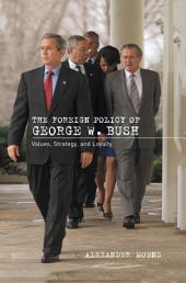 The Foreign Policy of George W. Bush: Values, Strategy, and Loyalty