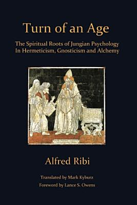 Turn of an Age  The Spiritual Roots of Jungian Psychology in Hermeticism  Gnosticism and Alchemy