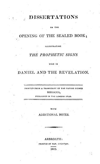 Dissertations on the opening of the sealed book  illustrating the prophetic signs used in Daniel and the Revelation  Printed from a transcript of the papers signed Biblicus  published in the London Star  With additional notes PDF