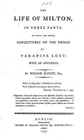 The Life of John Milton: In Three Parts. To which are Added, Conjectures on the Origin of Paradise Lost: with an Appendix. By William Hayley ...