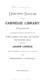 Dedication Souvenir of the Carnegie Library, Pittsburgh, Pa: Comprising a History and Description of the Public Library, Music Hall, Art Gallery and Scientific Halls Founded by Andrew Carnegie and by Him Presented to the People of Pittsburgh; Also, Programme and Catalogue. November, 1895
