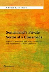 Somaliland's Private Sector at a Crossroads: Political Economy and Policy Choices For Prosperity and Job Creation