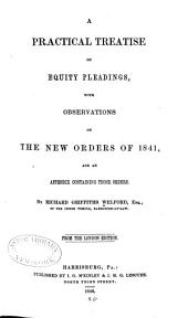 A Practical Treatise on Equity Pleadings: With Observations on the New Orders of 1841, and an Appendix Containing Those Orders