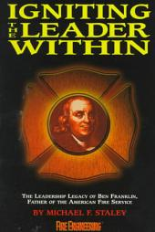 Igniting the Leader Within: The Leadership Legacy of Ben Franklin, Father of the American Fire Service