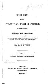 History of the Political Institutions of the Nations of Europe and America: from the French of ... P. A. D., J. B. Duvergier, and J. Guadet. By T. E. Evans. Vol. I. containing France and the Netherlands