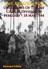 THE ADMIRALTIES - Operations Of The 1st Cavalry Division 29 February - 18 May 1944 [Illustrated Edition]