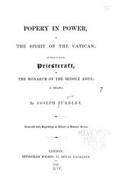 Popery in power, or The spirit of the Vatican: to which is added, Priestcraft, or The monarch of the middle ages; a drama
