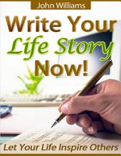 Write Your Life Story Now! - Let Your Life Inspire Others