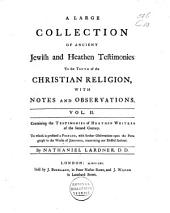 A Large Collection of Ancient Jewish and Heathen Testimonies to the Truth of the Christian Religion, with Notes and Observations: Containing the testimonies of heathen writers of the second century