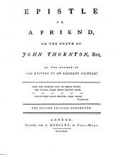 "Epistle to a Friend, on the death of John Thornton, Esq. By the author of ""An Epistle to an Eminent Painter"" [i.e. William Hayley] ... The second edition, corrected"