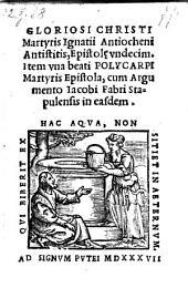 Gloriosi Christi Martyris Ignatii Antiocheni Antistitis, Epistolae undecim. Item una beati Polycarpi Martyris Epistola, cum Argumento Jacobi Fabri in easdem