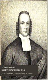 The redeemed captive returning to Zion: or, a faithful history of remarkable occurences in the captivity and deliverance of Mr. John Williams, minister of the gospel in Deerfield, who in the desolation which befel that plantation by an incursion of the French and Indians, was by them carried away, with his family and his neighborhood, into Canada