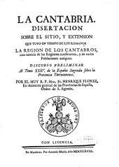 La Cantabria: disertacion sobre el sitio, y extension que tuvo en tiempo de los Romanos la region de los Cantabros : con noticia de las regiones confinantes, y de varias poblaciones antiguas