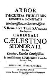 ARBOR FAECUNDA FRUCTIBUS HONORIS & HONESTATIS, Eminentissimo, ac Reverendissimo S. Rom. Eccl. Tituli S. CAECILIAE Presbytero CARDINALI CAELESTINO SFONDRATI, &c. &c. Domino, Domino Gratiosissimo In demississimam S. PURPURAE Gratulationem oblata a MUSIS SALISBURGENSIBUS