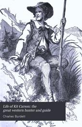Life of Kit Carson: the Great Western Hunter and Guide: Comprising Wild and Romantic Exploits as a Hunter and Trapper in the Rocky Mountains; Thrilling Adventures and Hair-breadth Escapes Among the Indians and Mexicans; His Daring and Invaluable Services as a Guide to Scouting and Other Parties, Etc., Etc. With an Account of Various Government Expeditions to the Far West